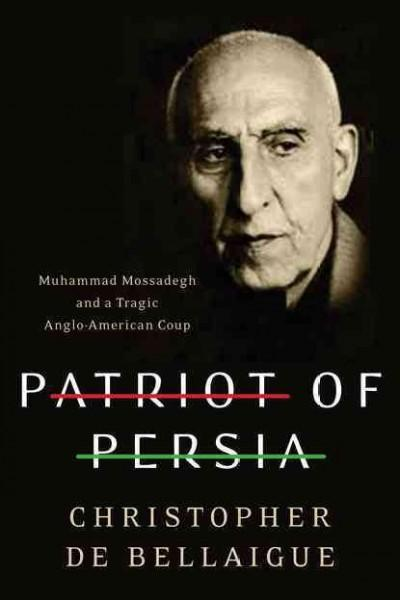 Patriot of Persia: Muhammad Mossadegh and a Tragic Anglo-American Coup (Hardcover)