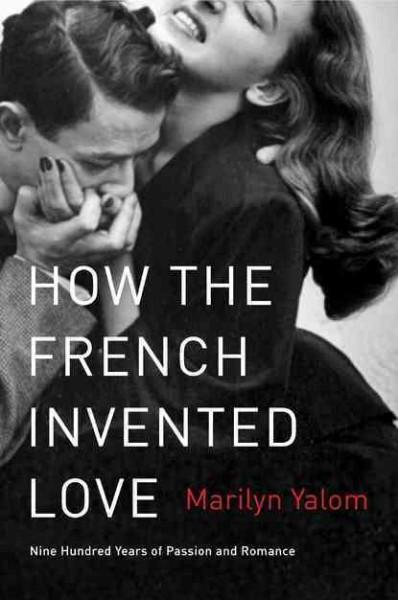 How the French Invented Love: Nine Hundred Years of Passion and Romance (Paperback)