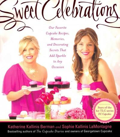 Sweet Celebrations: Our Favorite Cupcake Recipes, Memories, and Decorating Secrets That Add Sparkle to Any Occasion (Hardcover)