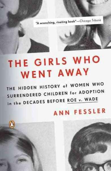 The Girls Who Went Away: The Hidden History of Women Who Surrendered Children for Adoption in the Decades Before ... (Paperback)