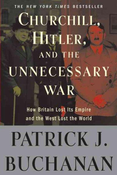 "Churchill, Hitler, and ""The Unnecessary War"": How Britain Lost Its Empire and the West Lost the World (Paperback)"