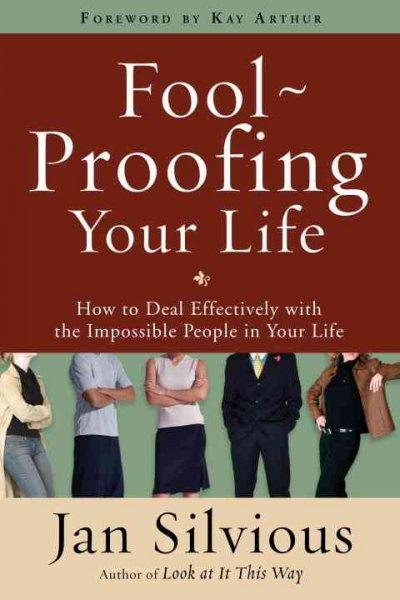 Foolproofing Your Life: How to Deal Effectively with the Impossible People in Your Life (Paperback)
