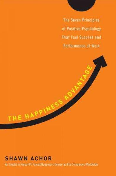 The Happiness Advantage: The Seven Principles of Positive Psychology That Fuel Success and Performance at Work (Hardcover)