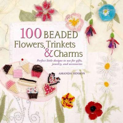 100 Beaded Flowers, Charms & Trinkets: Perfect Little Designs to Use for Gifts, Jewelry, and Accessories (Paperback)