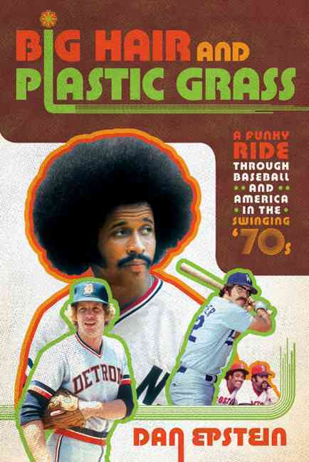 Big Hair and Plastic Grass: A Funky Ride Through Baseball and America in the Swinging '70s (Hardcover)