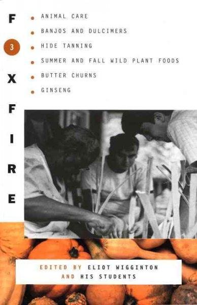 Foxfire 3: Animal Care, Banjos and Dulcimers, Hide Tanning, Summer and Fall Wild Plant Foods, Butter Churns, Gins... (Paperback)