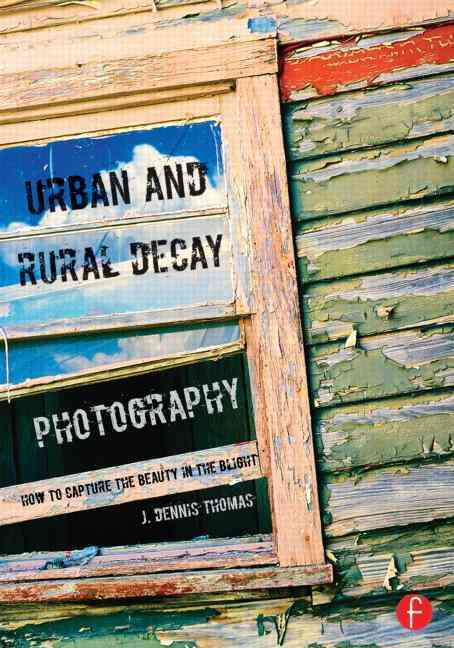 Urban and Rural Decay Photography: Finding the Beauty in the Blight (Paperback)