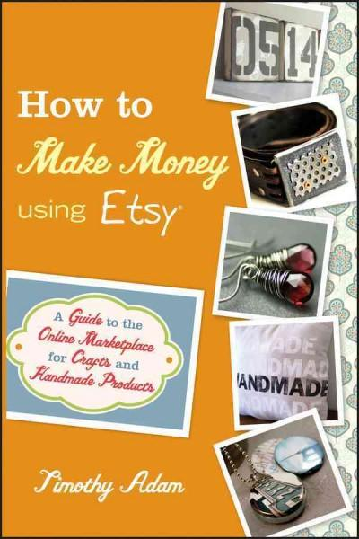 How to Make Money Using Etsy: A Guide to the Online Marketplace for Crafts and Handmade Products (Paperback)