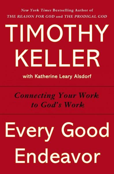 Every Good Endeavor: Connecting Your Work to God's Work (Hardcover)