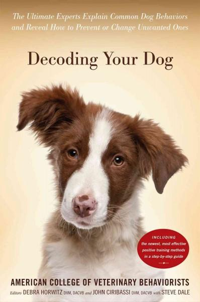 Decoding Your Dog: The Ultimate Experts Explain Common Dog Behaviors and Reveal How to Prevent or Change Unwanted... (Hardcover)