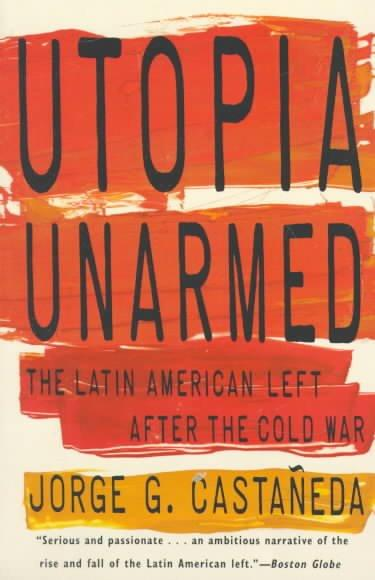 Utopia Unarmed: The Latin American Left After the Cold War (Paperback)