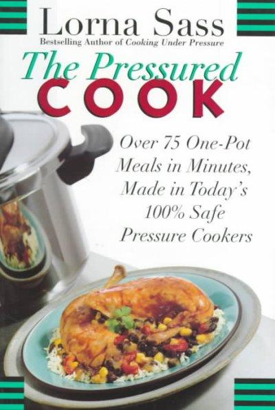 The Pressured Cook: Over 75 One-Pot Meals in Minutes Made in Today's 100% Safe Pressure Cookers (Hardcover)