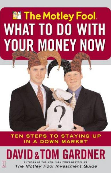 The Motley Fool: What to Do With Your Money Now : Ten Steps to Staying Up in a Down Market (Paperback)