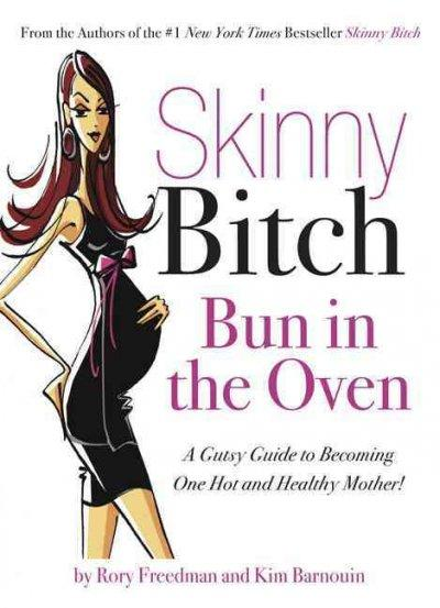 Skinny Bitch: Bun in the Oven: A Gutsy Guide to Becoming One Hot and Healthy Mother! (Paperback)