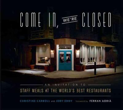 Come In, We're Closed: An Invitation to Staff Meals at the World's Best Restaurants (Hardcover)