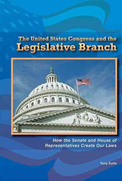 The United States Congress and the Legislative Branch: How the Senate and House of Representatives Create Our Laws (Hardcover)