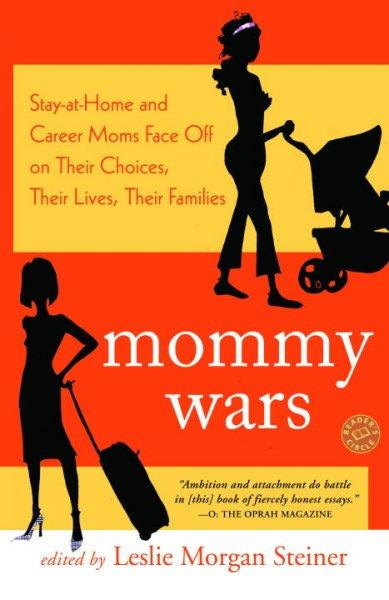 Mommy Wars: Stay-at-Home And Career Moms Face Off on Their Choices, Their Lives, Their Families (Paperback)