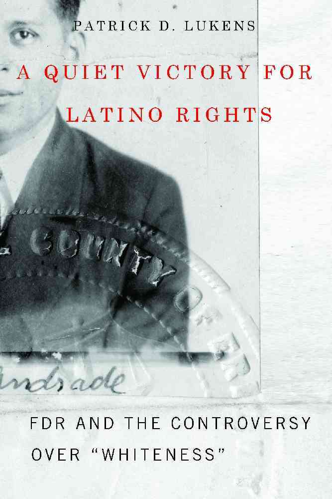"A Quiet Victory for Latino Rights: FDR and the Controversy Over ""Whiteness"" (Hardcover)"