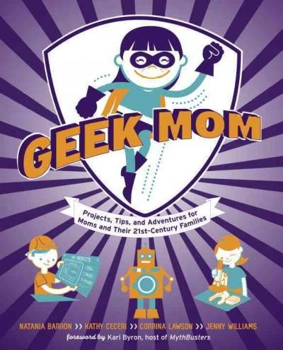 Geek Mom: Projects, Tips, and Adventures for Moms and Their 21st-Century Families (Paperback)
