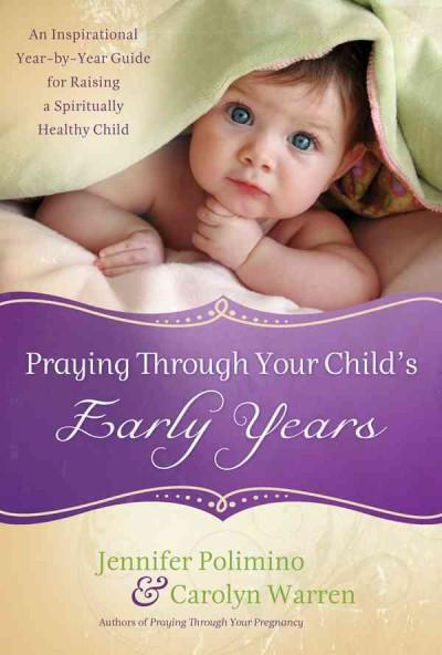 Praying Through Your Child's Early Years: An Inspirational Year-by-Year Guide for Raising a Spiritually Healthy C... (Hardcover)