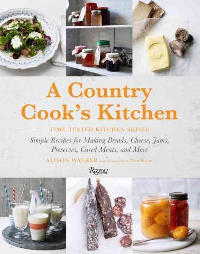 A Country Cook's Kitchen: Time-Tested Kitchen Skills: Simple Recipes for Making Breads, Cheese, Jams, Preserves, ... (Hardcover)
