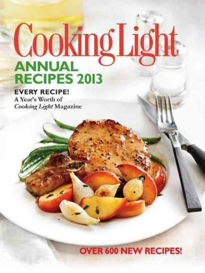 Cooking Light Annual Recipes 2013: Every Recipe! A Year's Worth of Cooking Light Magazine (Hardcover)