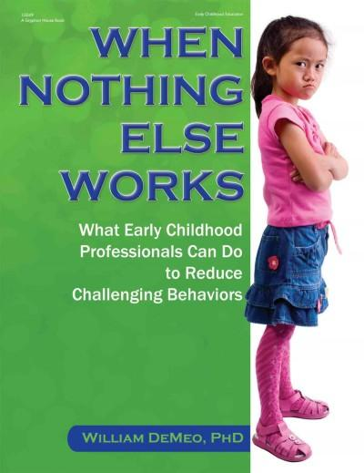 When Nothing Else Works: What Early Childhood Professionals Can Do to Reduce Challenging Behaviors (Paperback)