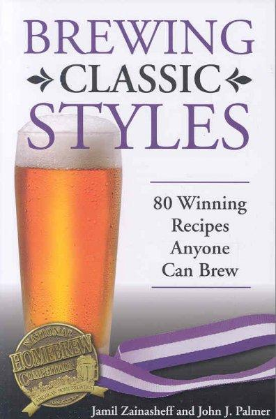 Brewing Classic Styles: 80 Winning Recipes Anyone Can Brew (Paperback)
