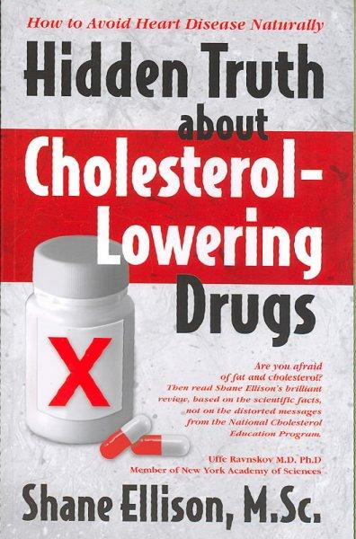 Hidden Truth About Cholesterol Lowering Drugs: How to Avoid Heart Disease Naturally (Paperback)