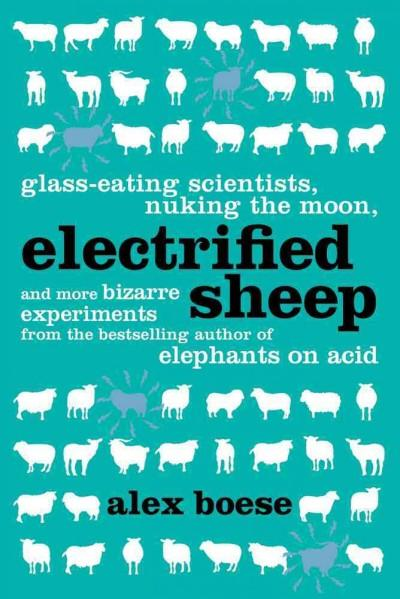 Electrified Sheep: Glass-Eating Scientists, Nuking the Moon, and More Bizarre Experiments (Hardcover)