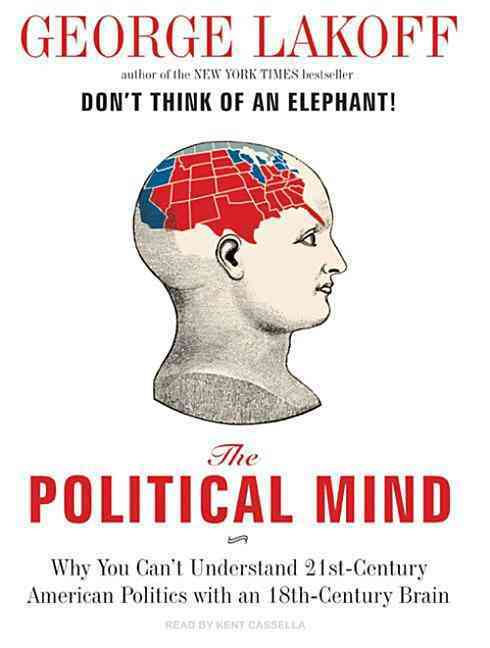 The Political Mind: Why You Can't Understand 21st Century American Politics With an 18th Century Brain (CD-Audio)