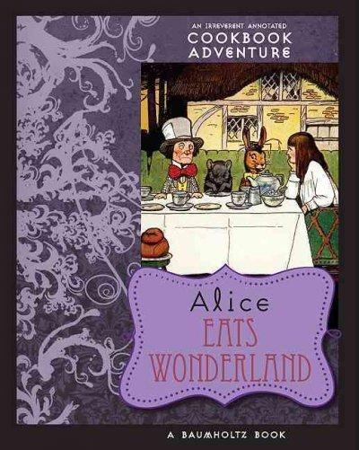 Alice Eats Wonderland: An Irreverent Annotated Cookbook Adventure in Which a Gluttonous Alice Devours Many of the... (Paperback)