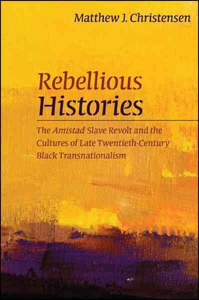 Rebellious Histories: The Amistad Slave Revolt and the Cultures of Late Twentieth-Century Black Transnationalism (Hardcover)