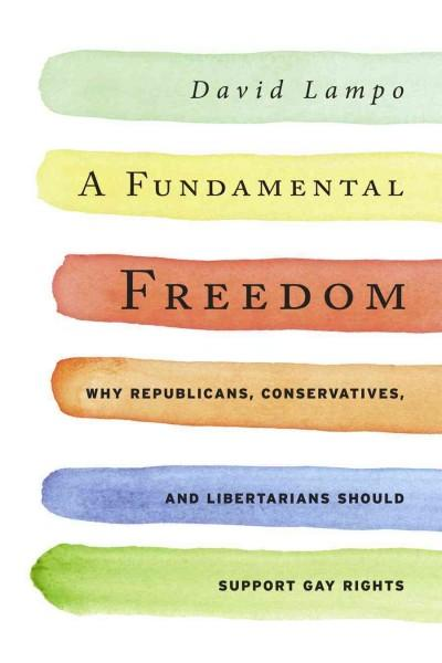 A Fundamental Freedom: Why Republicans, Conservatives, and Libertarians Should Support Gay Rights (Hardcover)