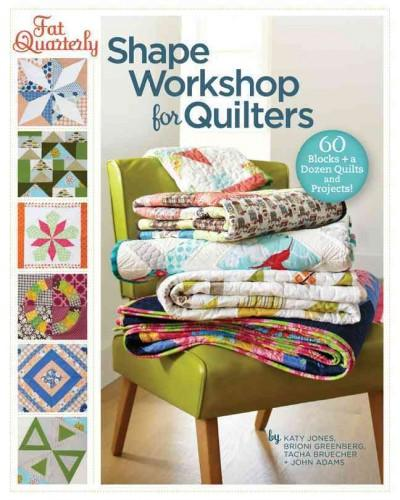 Fat Quarterly Shape Workshop for Quilters: 60 Blocks + a Dozen Quilts and Projects (Paperback)