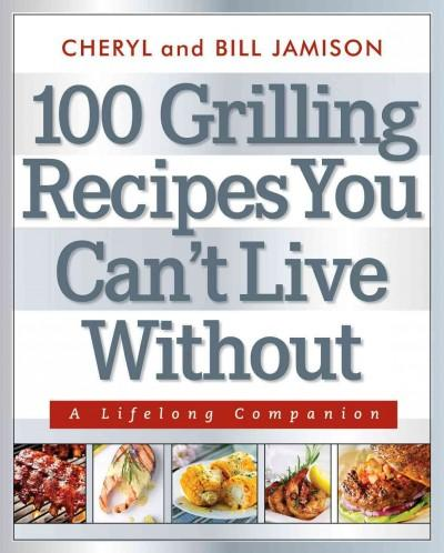 100 Grilling Recipes You Can't Live Without: A Lifelong Companion (Paperback)