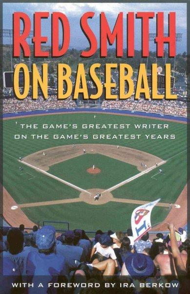 Red Smith on Baseball: The Game's Greatest Writer on the Game's Greatest Years (Hardcover)
