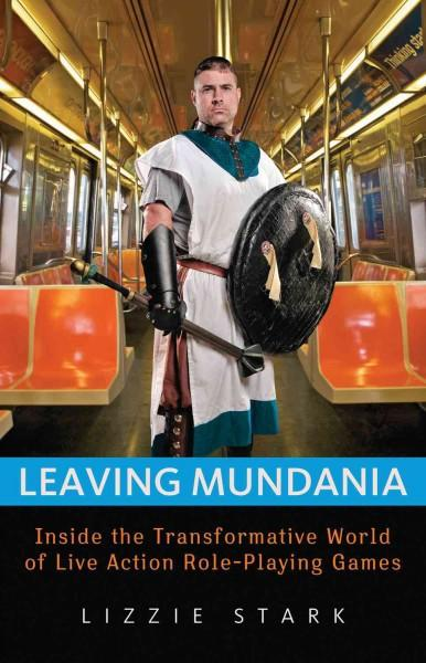 Leaving Mundania: Inside the Transformative World of Live Action Role-playing Games (Paperback)