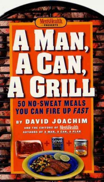A Man, a Can, a Grill: 50 No-Sweat Meals You Can Fire Up Fast (Hardcover)