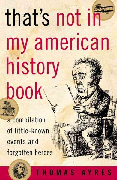 That's Not in My American History Book: A Compilation of Little-Known Events and Forgotten Heroes (Paperback)
