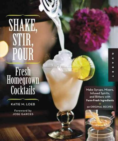 Shake, Stir, Pour: Fresh Homegrown Cocktails: Make Syrups, Mixers, Infused Spirits, and Bitters With Farm-Fresh I... (Paperback)