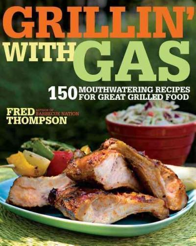 Grillin' with Gas: 150 Mouthwatering Recipes for Great Grilled Food (Paperback)