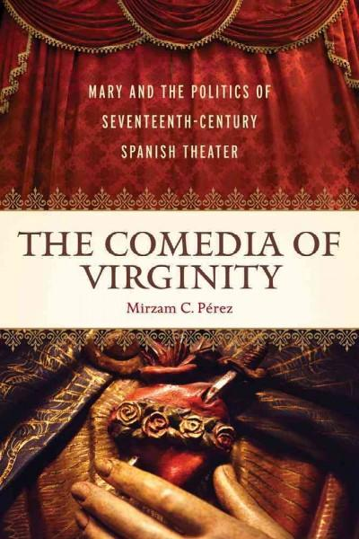 The Comedia of Virginity: Mary and the Politics of Seventeenth-Century Spanish Theater (Hardcover)