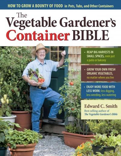 The Vegetable Gardener's Container Bible: How to Grow a Bounty of Food in Pots, Tubs, and Other Containers (Hardcover)