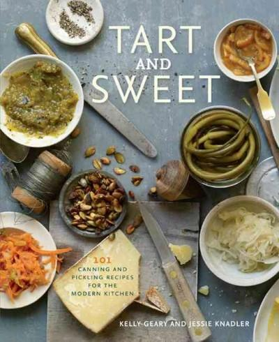 Tart and Sweet: 101 Canning and Pickling Recipes for the Modern Kitchen (Hardcover)