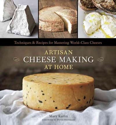 Artisan Cheese Making at Home: Techniques & Recipes for Mastering World-Class Cheeses (Hardcover)