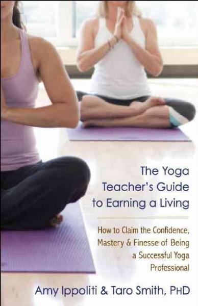 The Yoga Teacher's Guide to Earning a Living: How to Claim the Confidence, Mastery, and Finesse of Being a Succes... (Paperback)
