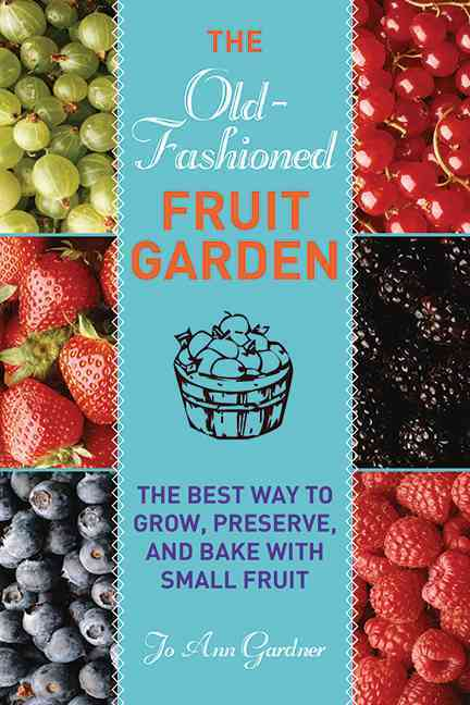 The Old-Fashioned Fruit Garden: The Best Way to Grow, Preserve, and Bake With Small Fruit (Paperback)