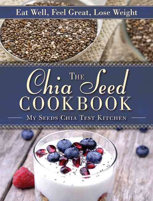 The Chia Seed Cookbook: Eat Well, Feel Great, Lose Weight (Hardcover)