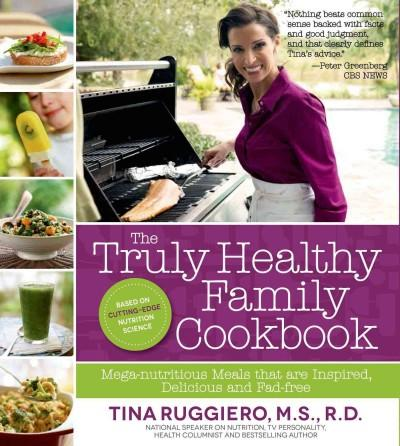 The Truly Healthy Family Cookbook: Mega-Nutritious Meals that are Inspired, Delicious and Fad-Free (Paperback)